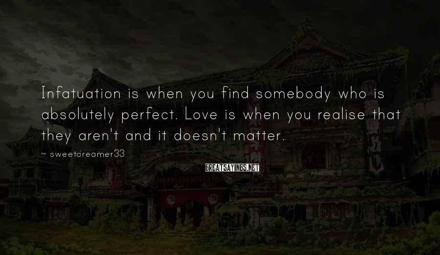 Sweetdreamer33 Sayings: Infatuation is when you find somebody who is absolutely perfect. Love is when you realise