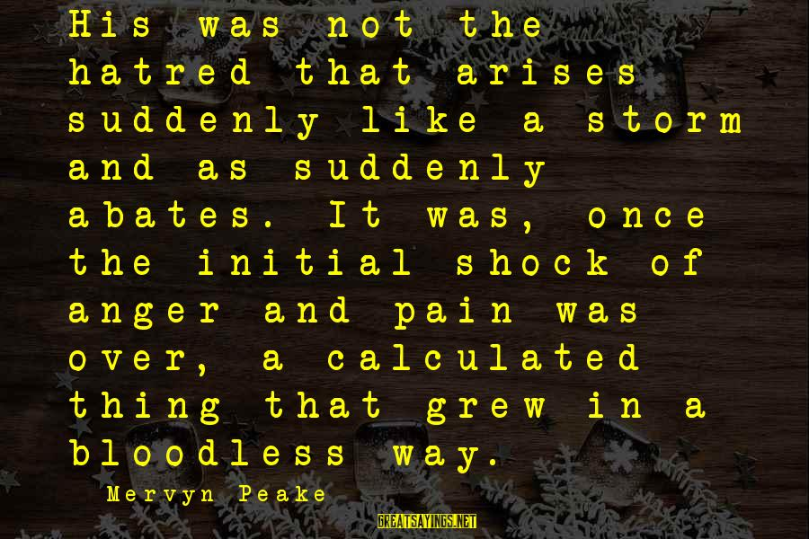 Swelter'd Sayings By Mervyn Peake: His was not the hatred that arises suddenly like a storm and as suddenly abates.