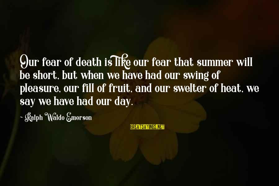Swelter'd Sayings By Ralph Waldo Emerson: Our fear of death is like our fear that summer will be short, but when