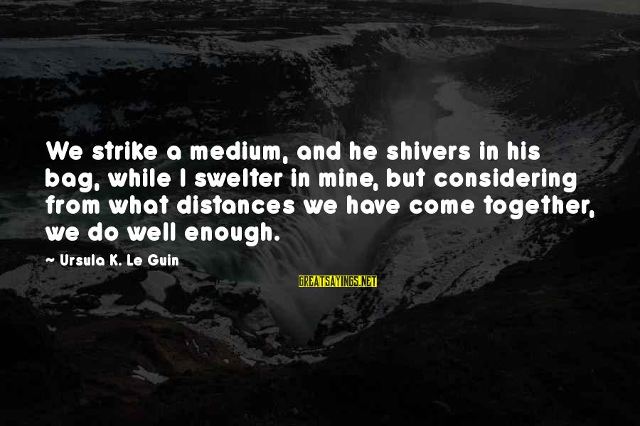 Swelter'd Sayings By Ursula K. Le Guin: We strike a medium, and he shivers in his bag, while I swelter in mine,