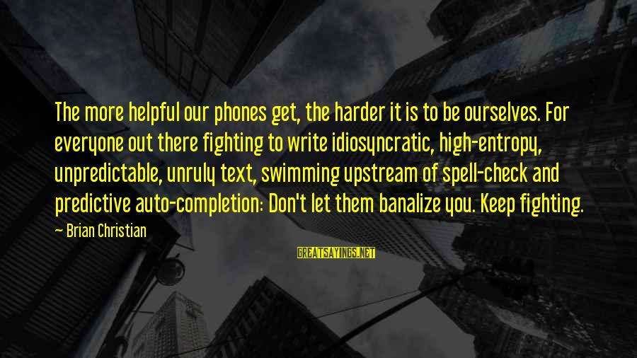 Swimming Upstream Sayings By Brian Christian: The more helpful our phones get, the harder it is to be ourselves. For everyone