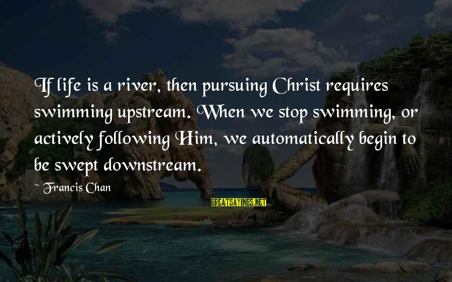 Swimming Upstream Sayings By Francis Chan: If life is a river, then pursuing Christ requires swimming upstream. When we stop swimming,