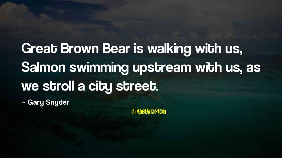 Swimming Upstream Sayings By Gary Snyder: Great Brown Bear is walking with us, Salmon swimming upstream with us, as we stroll