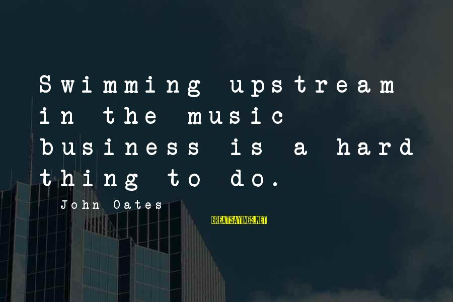 Swimming Upstream Sayings By John Oates: Swimming upstream in the music business is a hard thing to do.