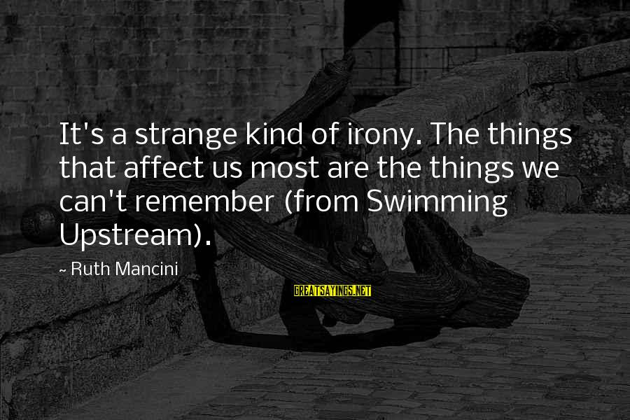 Swimming Upstream Sayings By Ruth Mancini: It's a strange kind of irony. The things that affect us most are the things