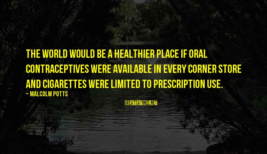 Switching Sides Sayings By Malcolm Potts: The world would be a healthier place if oral contraceptives were available in every corner