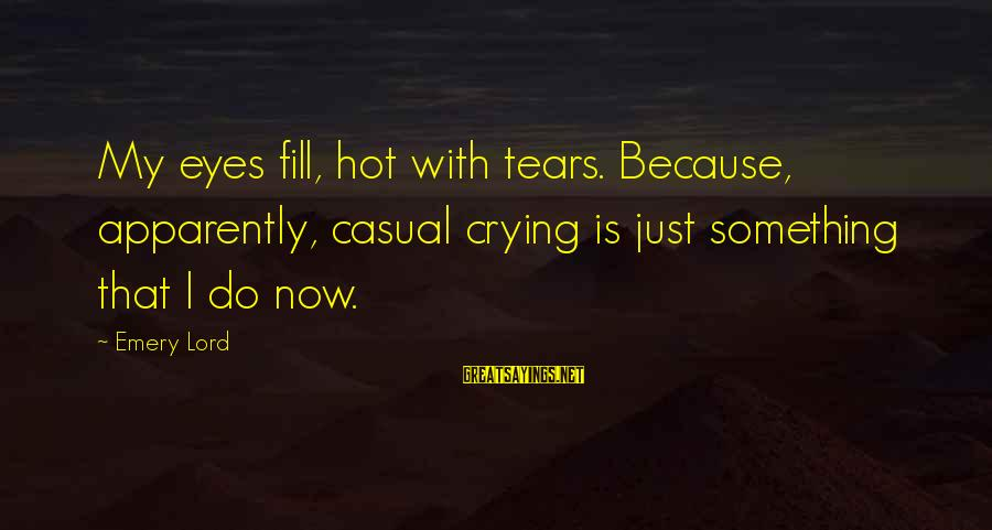 Sword Art Online Sayings By Emery Lord: My eyes fill, hot with tears. Because, apparently, casual crying is just something that I