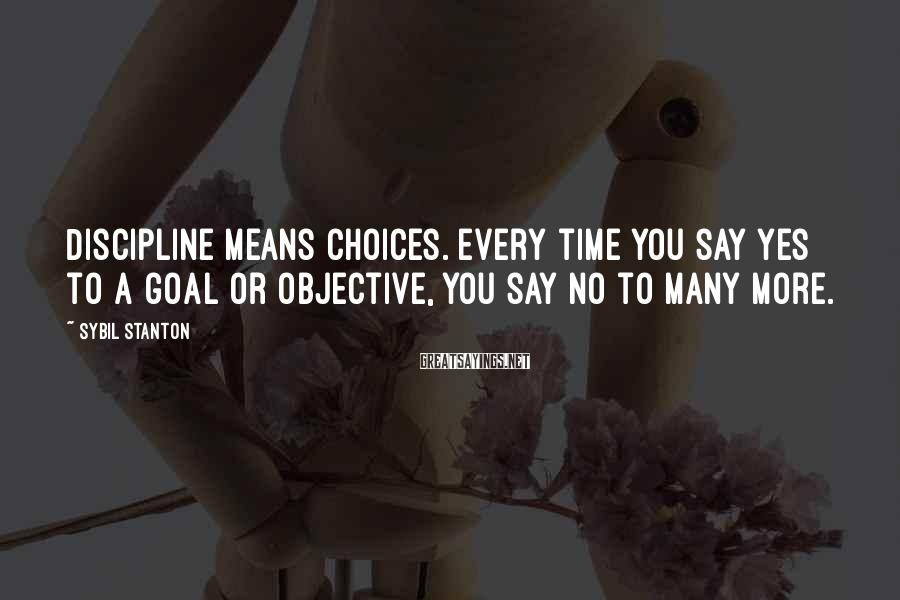 Sybil Stanton Sayings: Discipline means choices. Every time you say yes to a goal or objective, you say