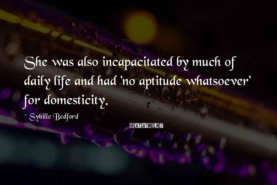 Sybille Bedford Sayings: She was also incapacitated by much of daily life and had 'no aptitude whatsoever' for
