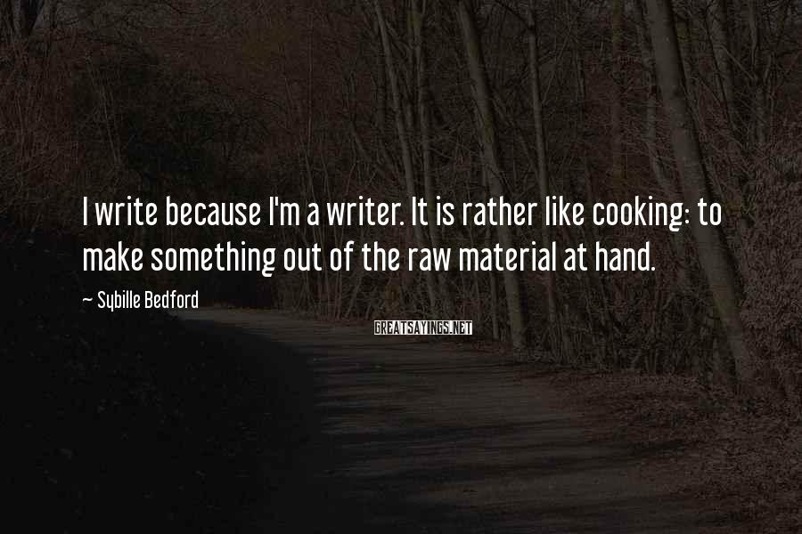 Sybille Bedford Sayings: I write because I'm a writer. It is rather like cooking: to make something out