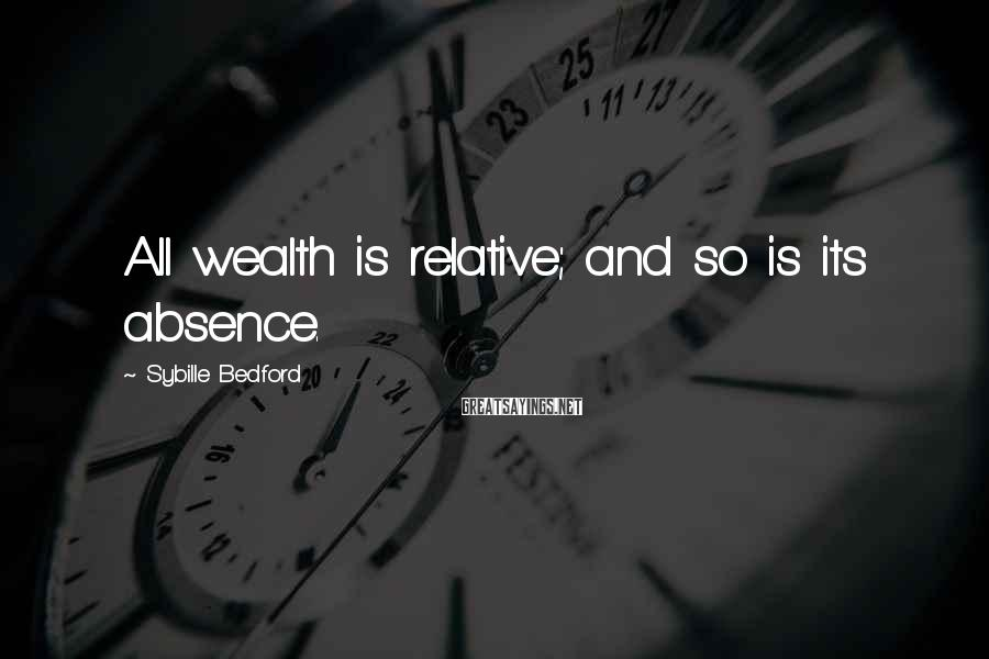 Sybille Bedford Sayings: All wealth is relative; and so is its absence.