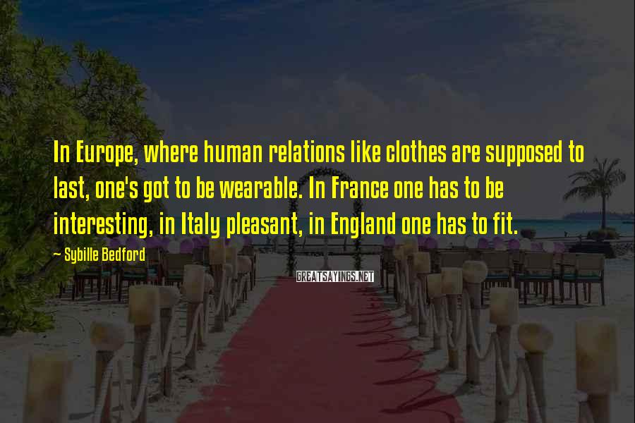 Sybille Bedford Sayings: In Europe, where human relations like clothes are supposed to last, one's got to be