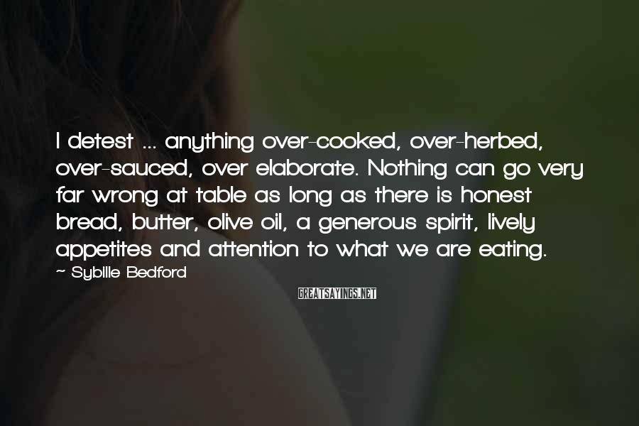 Sybille Bedford Sayings: I detest ... anything over-cooked, over-herbed, over-sauced, over elaborate. Nothing can go very far wrong