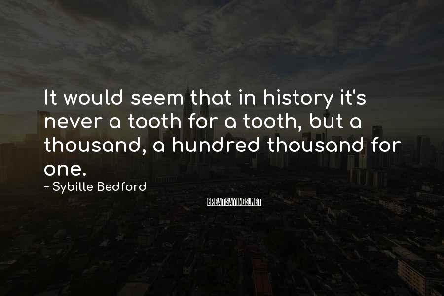 Sybille Bedford Sayings: It would seem that in history it's never a tooth for a tooth, but a