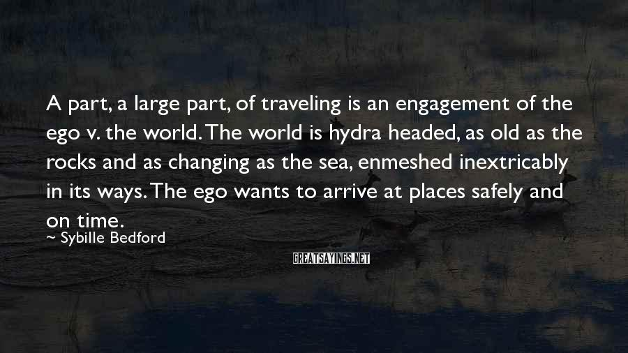 Sybille Bedford Sayings: A part, a large part, of traveling is an engagement of the ego v. the