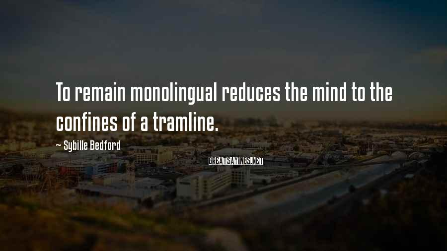 Sybille Bedford Sayings: To remain monolingual reduces the mind to the confines of a tramline.