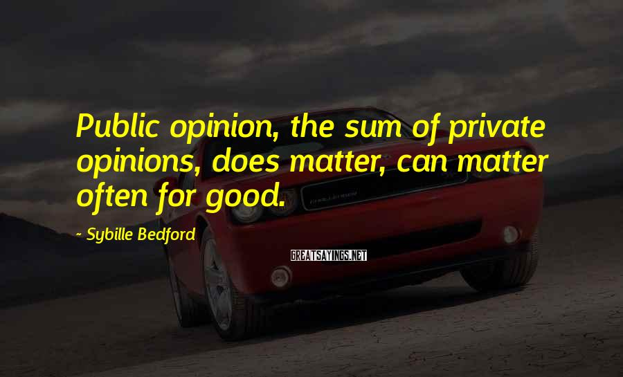 Sybille Bedford Sayings: Public opinion, the sum of private opinions, does matter, can matter often for good.
