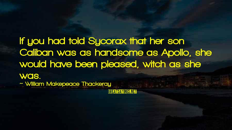 Sycorax Sayings By William Makepeace Thackeray: If you had told Sycorax that her son Caliban was as handsome as Apollo, she