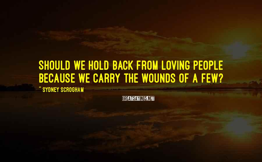 Sydney Scrogham Sayings: Should we hold back from loving people because we carry the wounds of a few?
