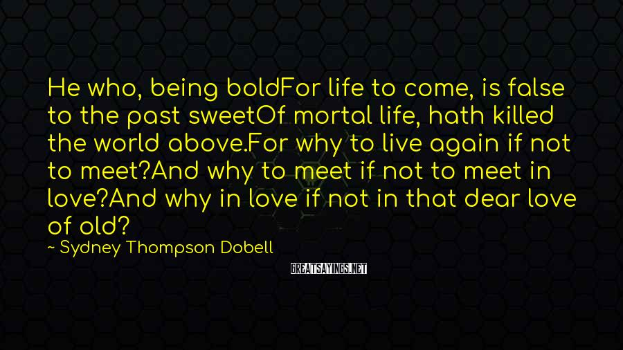 Sydney Thompson Dobell Sayings: He who, being boldFor life to come, is false to the past sweetOf mortal life,