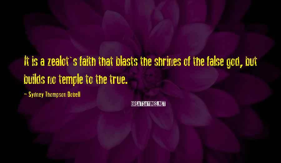 Sydney Thompson Dobell Sayings: It is a zealot's faith that blasts the shrines of the false god, but builds