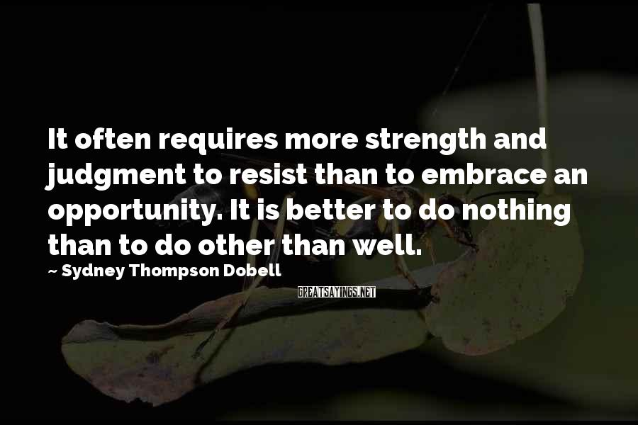 Sydney Thompson Dobell Sayings: It often requires more strength and judgment to resist than to embrace an opportunity. It