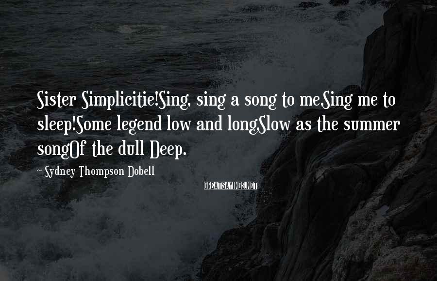Sydney Thompson Dobell Sayings: Sister Simplicitie!Sing, sing a song to me,Sing me to sleep!Some legend low and long,Slow as