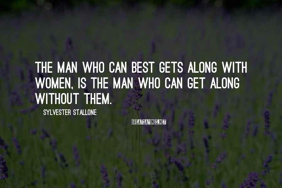 Sylvester Stallone Sayings: The man who can best gets along with women, is the man who can get
