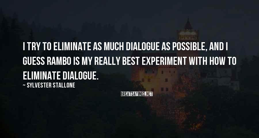 Sylvester Stallone Sayings: I try to eliminate as much dialogue as possible, and I guess Rambo is my