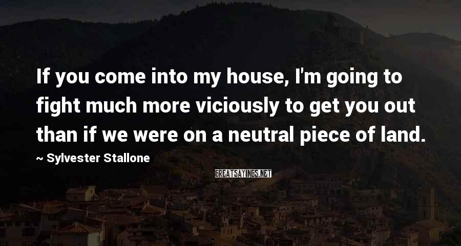 Sylvester Stallone Sayings: If you come into my house, I'm going to fight much more viciously to get