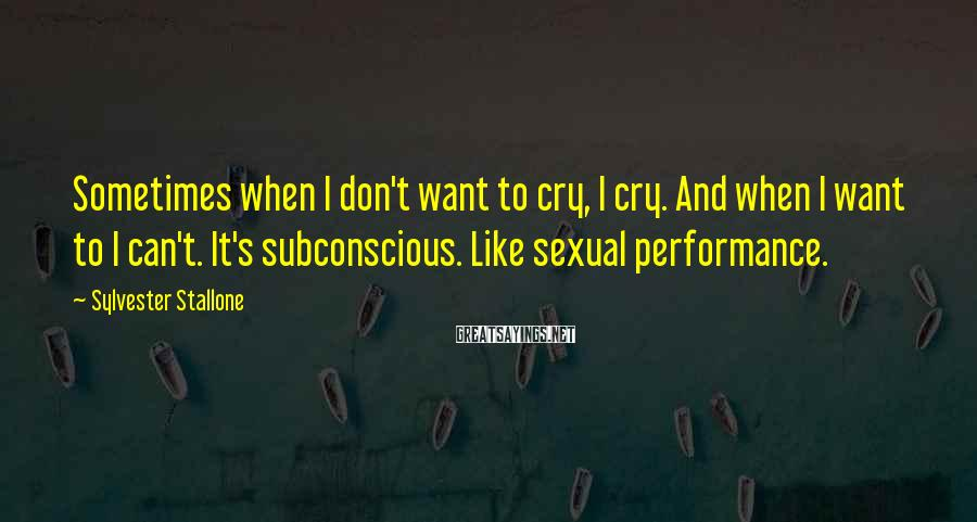 Sylvester Stallone Sayings: Sometimes when I don't want to cry, I cry. And when I want to I