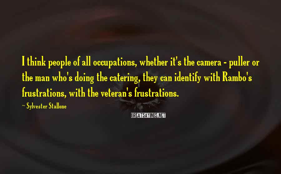 Sylvester Stallone Sayings: I think people of all occupations, whether it's the camera - puller or the man