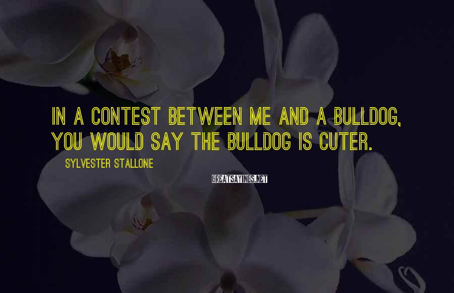 Sylvester Stallone Sayings: In a contest between me and a bulldog, you would say the bulldog is cuter.