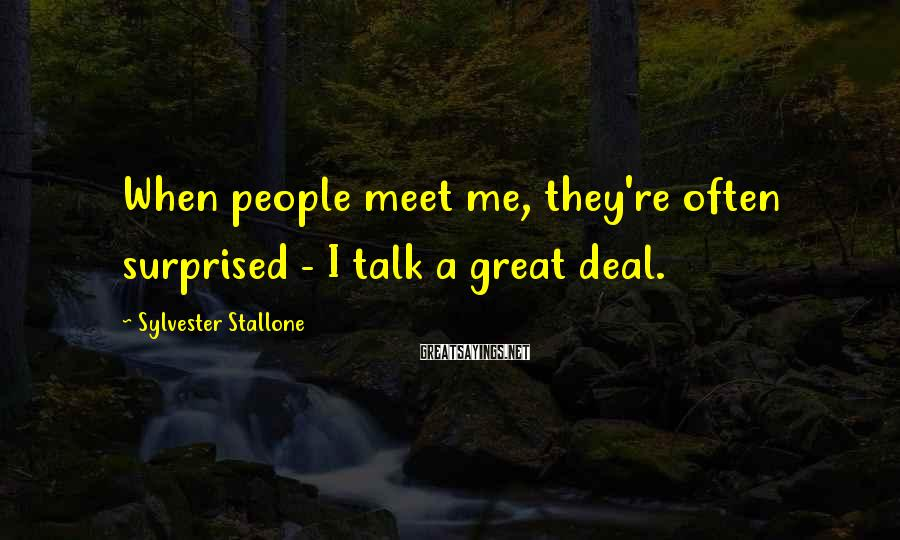 Sylvester Stallone Sayings: When people meet me, they're often surprised - I talk a great deal.