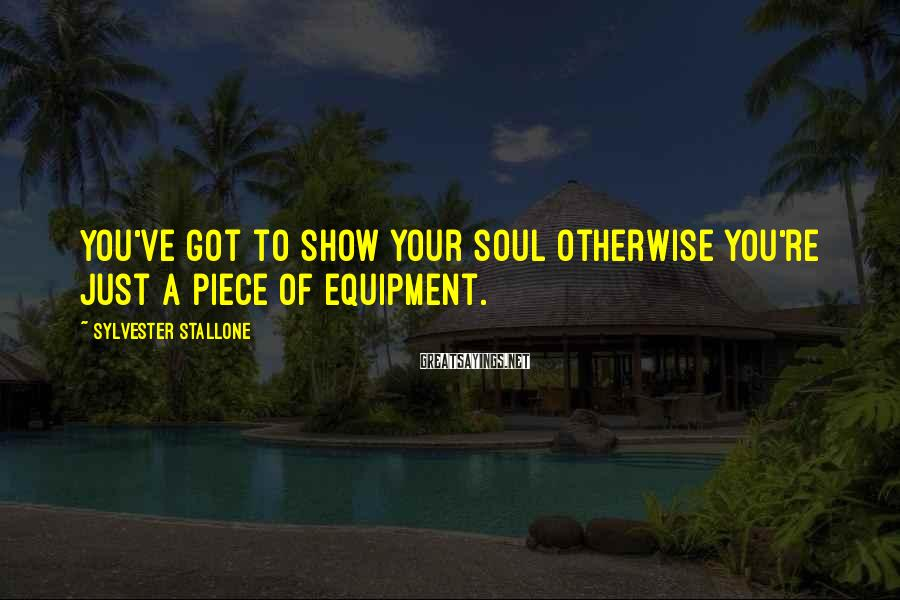 Sylvester Stallone Sayings: You've got to show your soul otherwise you're just a piece of equipment.