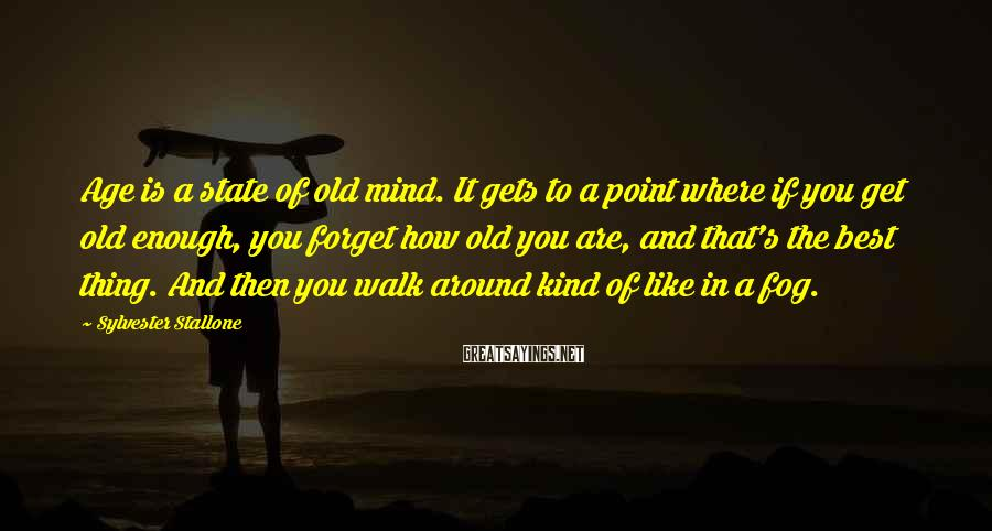 Sylvester Stallone Sayings: Age is a state of old mind. It gets to a point where if you