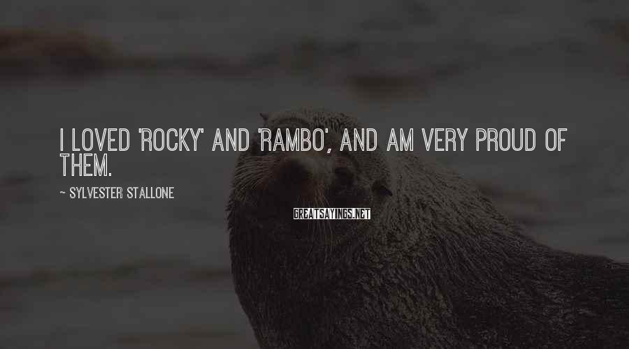 Sylvester Stallone Sayings: I loved 'Rocky' and 'Rambo', and am very proud of them.