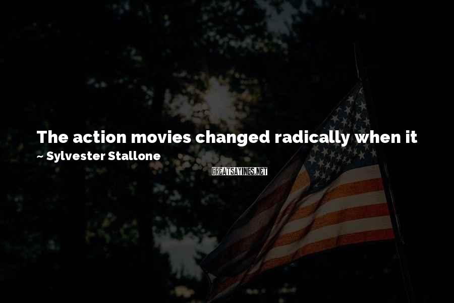 Sylvester Stallone Sayings: The action movies changed radically when it became possible to Velcro your muscles on. It