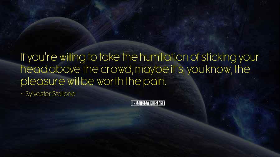 Sylvester Stallone Sayings: If you're willing to take the humiliation of sticking your head above the crowd, maybe