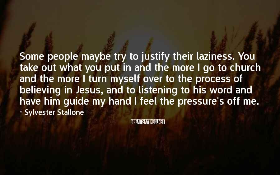 Sylvester Stallone Sayings: Some people maybe try to justify their laziness. You take out what you put in
