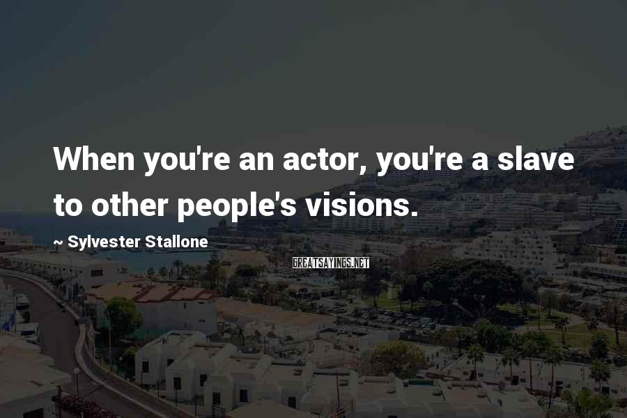 Sylvester Stallone Sayings: When you're an actor, you're a slave to other people's visions.