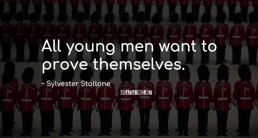 Sylvester Stallone Sayings: All young men want to prove themselves.