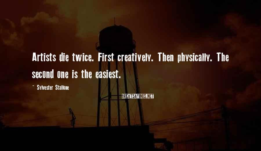 Sylvester Stallone Sayings: Artists die twice. First creatively. Then physically. The second one is the easiest.