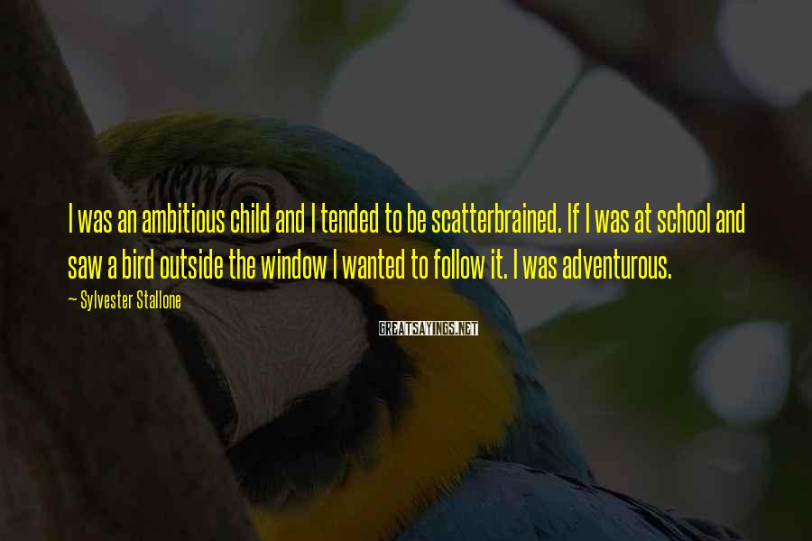 Sylvester Stallone Sayings: I was an ambitious child and I tended to be scatterbrained. If I was at