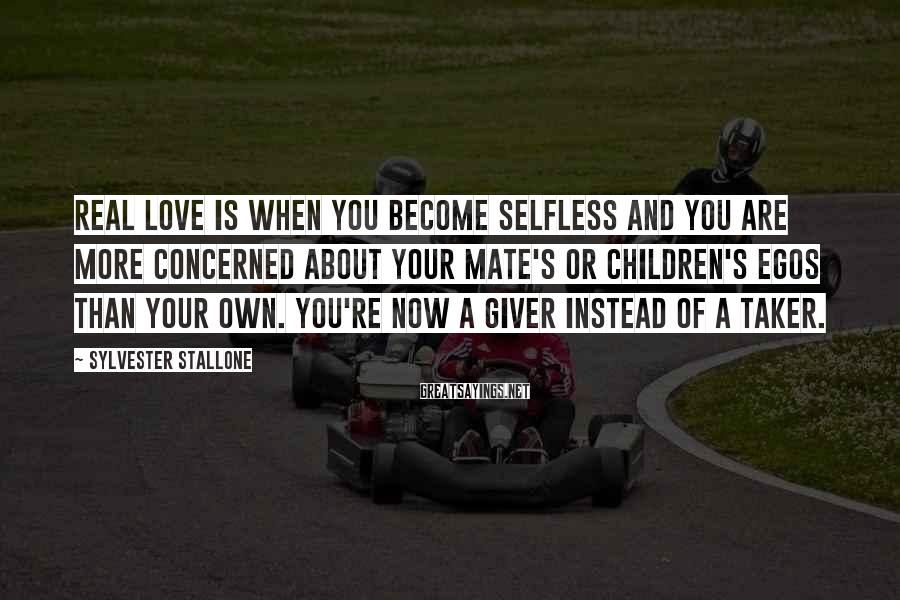 Sylvester Stallone Sayings: Real love is when you become selfless and you are more concerned about your mate's