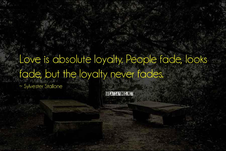 Sylvester Stallone Sayings: Love is absolute loyalty. People fade, looks fade, but the loyalty never fades.