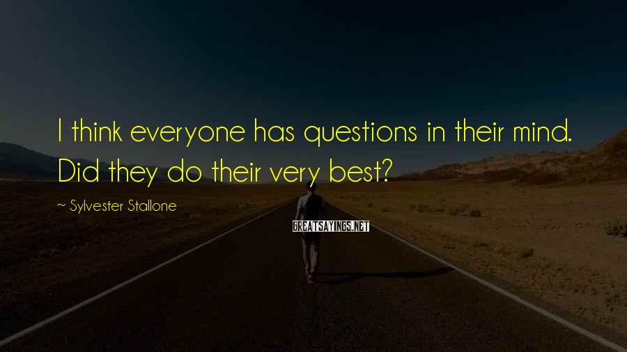Sylvester Stallone Sayings: I think everyone has questions in their mind. Did they do their very best?