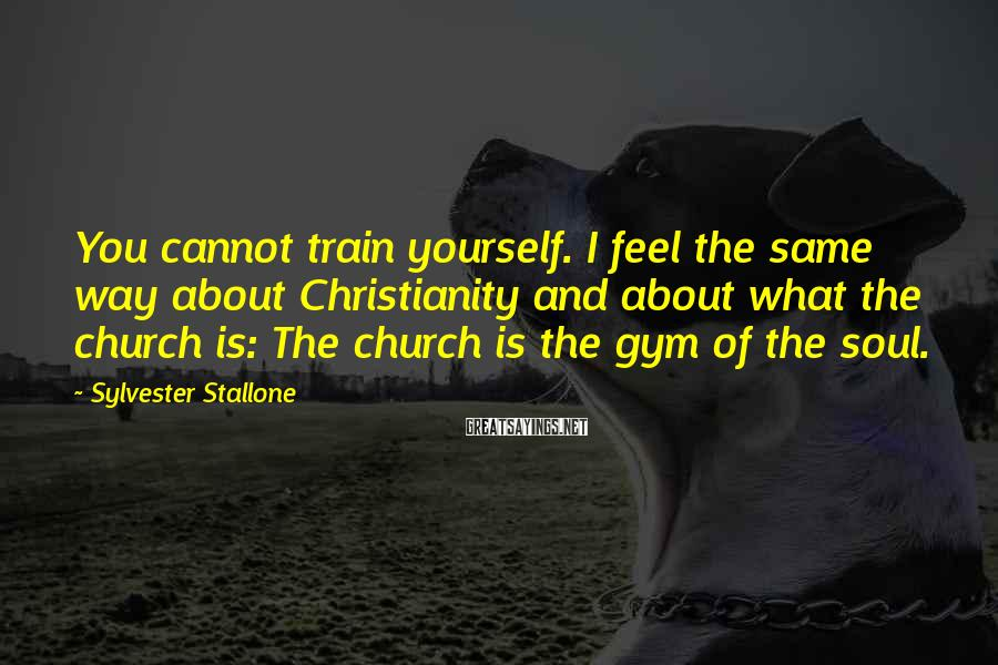 Sylvester Stallone Sayings: You cannot train yourself. I feel the same way about Christianity and about what the