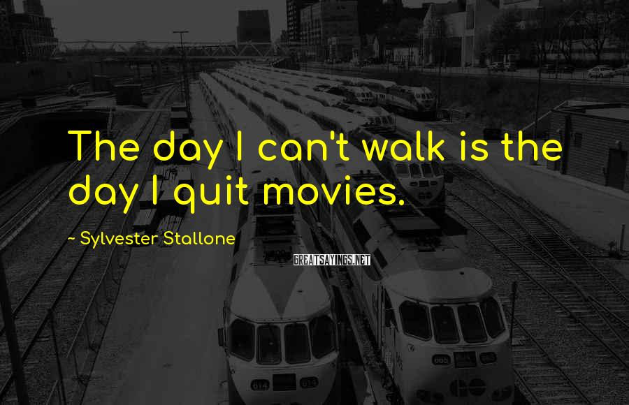 Sylvester Stallone Sayings: The day I can't walk is the day I quit movies.