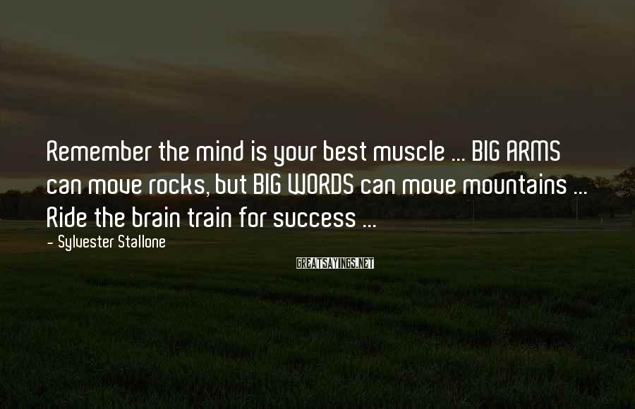 Sylvester Stallone Sayings: Remember the mind is your best muscle ... BIG ARMS can move rocks, but BIG
